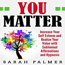 You Matter: Increase Your Self Esteem and Realize Your Value with Subliminal Affirmations and Hypnosis Speech by Sarah Palmer Narrated by SereneDream Studios