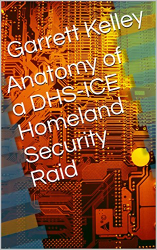 Dhs Ice - Anatomy of a DHS-ICE Homeland Security Raid: A Trampling of 1st and 4th Amendment Rights