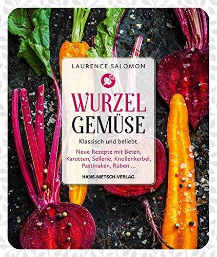 Wurzelgemüse - Klassisch und beliebt: Neue Rezepte mit Beten, Karotten, Sellerie, Knollenkerbel, Pastinaken, Rüben...