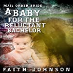 Mail Order Bride: A Baby for the Reluctant Bachelor: Frontier Babies and Brides Series, Book 2 | Faith Johnson