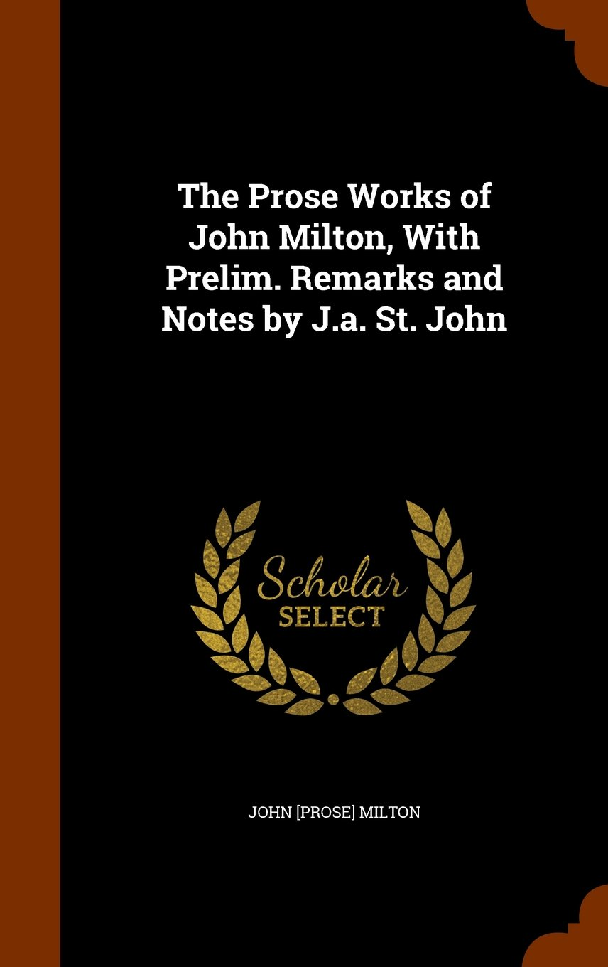 The Prose Works of John Milton, With Prelim. Remarks and Notes by J.a. St. John PDF