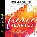 Fiercehearted: Live Fully, Love Bravely Audiobook by Holley Gerth Narrated by Holley Gerth