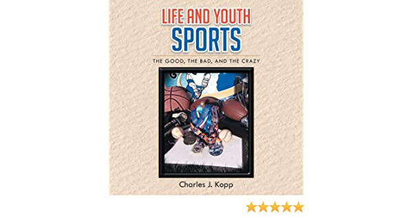Life and Youth Sports : The Good, the Bad, and the Crazy