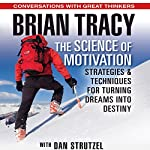 The Science of Motivation: Strategies and Techniques for Turning Dreams into Destiny | Brian Tracy,Dan Strutzel
