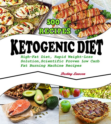 KETOGENIC DIET: 500 High-Fat Diet Recipes, The Rapid Weight-Loss Solution, Scientifically Proven, Low-Carb, Fat-Burning Machine by Destiny Lawson