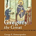Gregory the Great: Ascetic, Pastor, and First Man of Rome Audiobook by George E. Demacopoulos Narrated by Gordon Greenhill