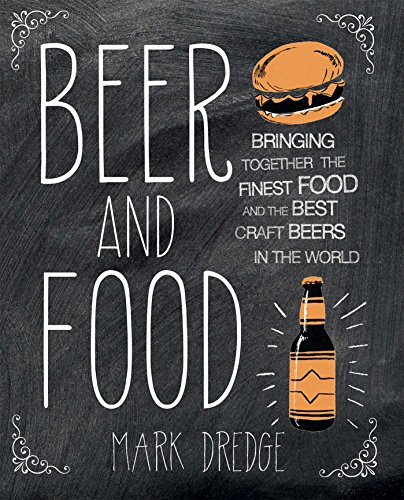 Beer and Food: Bringing together the finest food and the best craft beers in the world by Mark Dredge