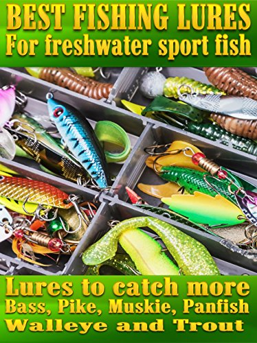 Best Fishing Lures For Freshwater Sport Fish: How to catch more Bass, Pike, Muskie, and Panfish Walleye and Trout by [Pease, Steve]