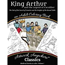 King Arthur and the Legend of Excalibur Adult Coloring Book: The Tale of the Sword of Camelot and the Knights of the Round Table (Medieval Stories to Color) (Volume 1)