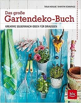Das Große Gartendeko Buch: Kreative Selbermach Ideen Für Draußen:  Amazon.de: Shanthi Schwinge, Tanja Kosub, Patricia Neligan, Rafael  Pranschke: Bücher