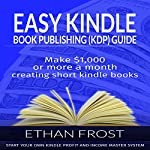 Easy Kindle Book (KDP) Publishing Guide: Make $1,000 or More per Month Creating Short Kindle Books | Ethan Frost