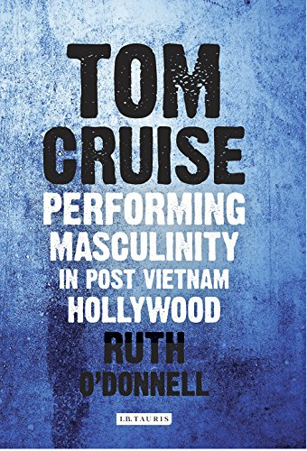 Tom Cruise: Performing Masculinity in Post Vietnam Hollywood (International Library of the Moving Image) by I.B.Tauris