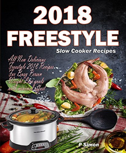 Freestyle Slow Cooker Recipes: All New Delicious Freestyle 2018 Recipes For Busy Person Weight Loss goals with minimal effort (Freestyle Cookbook) by P Simon