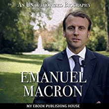 Emmanuel Macron: An Unauthorized Biography Audiobook by  My Ebook Publishing House Narrated by Matt Montanez