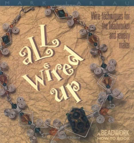 All Wired Up: Wire Techniques For the Beadworker and Jewelry Maker (Beadwork (Wired Up)