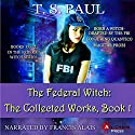 The Federal Witch: The Collected Works, Book 1 Audiobook by T S Paul Narrated by Francis Alais