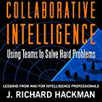 Collaborative Intelligence: Using Teams to Solve Hard Problems | J. Richard Hackman