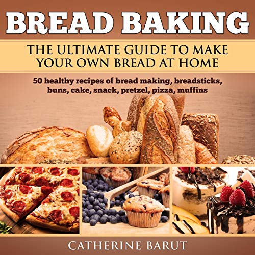 Bread Baking: The Ultimate Guide to Make Your Own Bread at Home with 50 Healthy Recipes of Bread Baking, Breadsticks, Buns, Cakes, Snack, Pretzel, Pizza, Muffins....