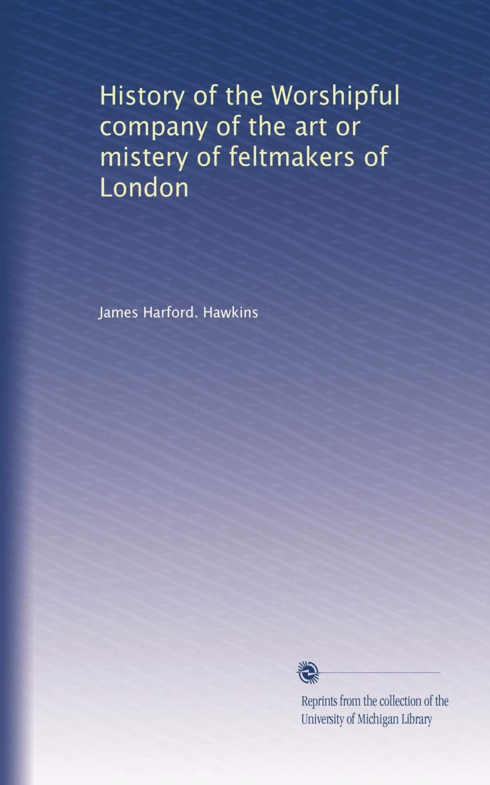 Download History of the Worshipful company of the art or mistery of feltmakers of London pdf epub