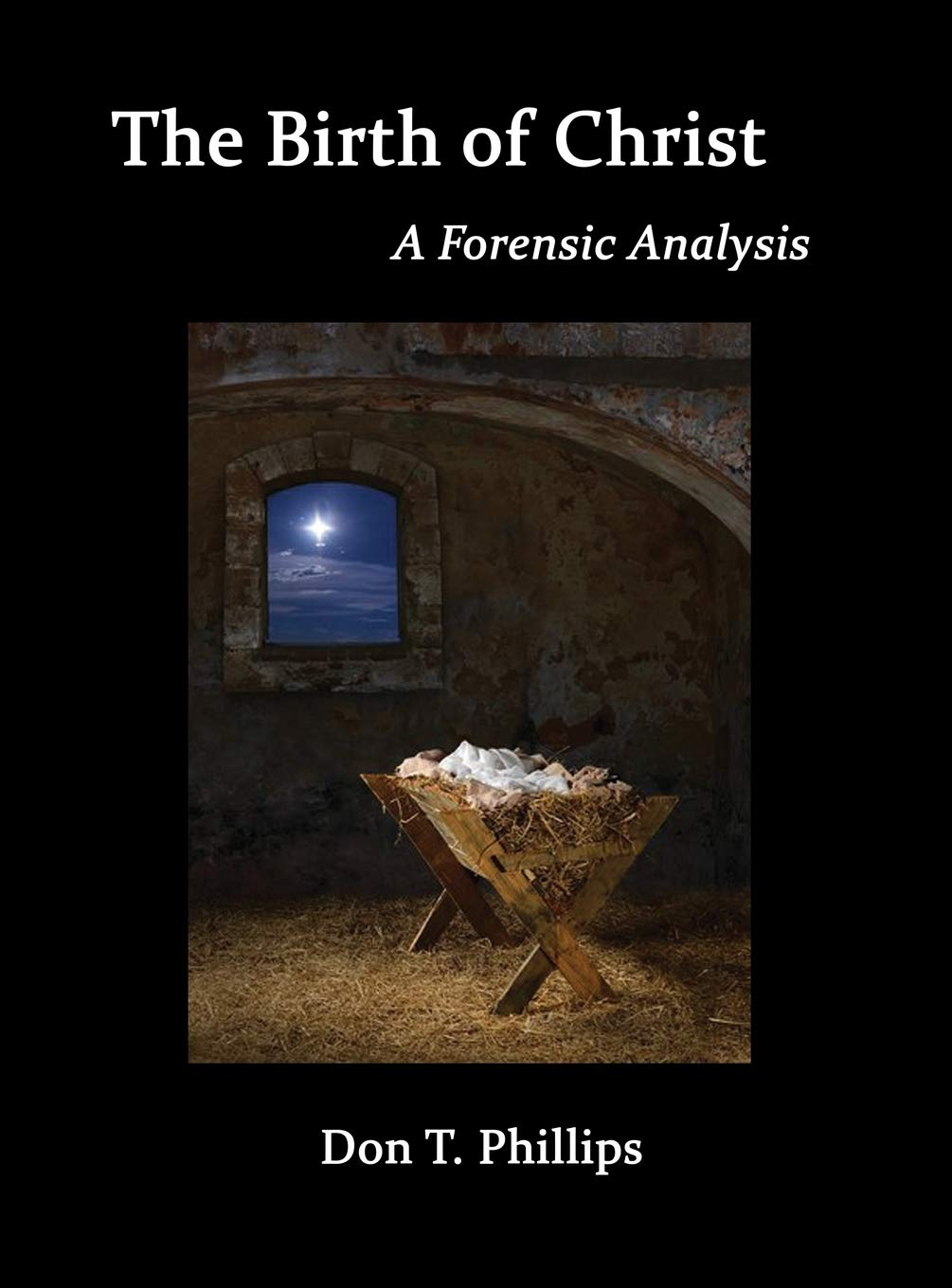 The Birth Of Christ A Forensic Analysis Phillips Don T 9781621379829 Amazon Com Books