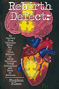 Rebirth Defect: My Journey From Catholic Altar Boy to Teen Atheist to Adult Christian Metal Evangelist and Back to Atheism by [Hines, Stephen]