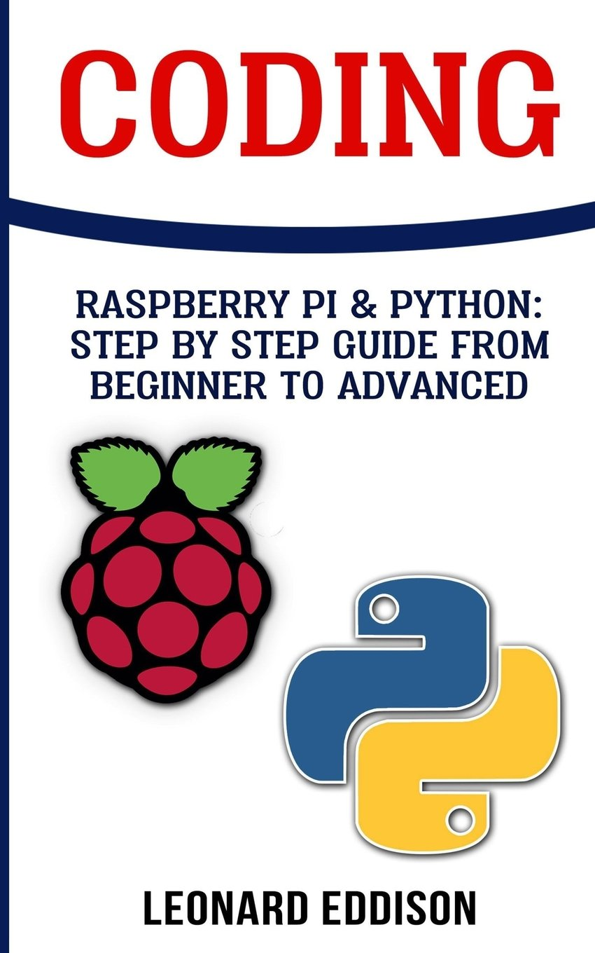 Coding: Raspberry Pi & Python: Step By Step Guide From Beginner To Advanced: Two Manuscripts In One pdf epub