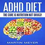 ADHD Diet: The Cure Is Nutrition Not Drugs: Solution Without Drugs or Medication | Martin Meyer