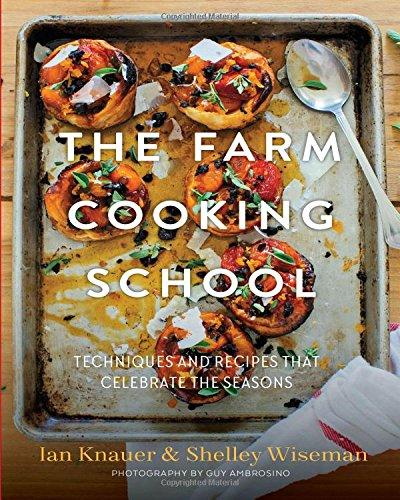 The Farm Cooking School: Techniques and Recipes That Celebrate The Seasons by Ian Knauer, Shelley Wiseman