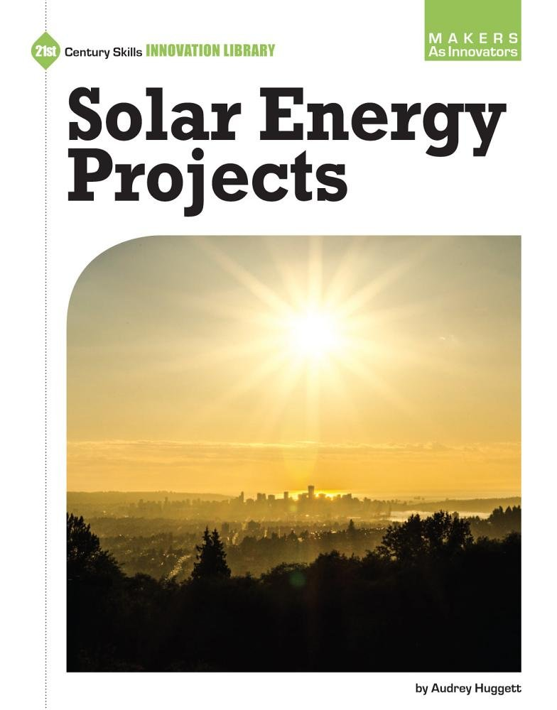 Solar Energy Projects (21st Century Skills Innovation Library: Makers As Innovators)