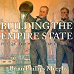 Building the Empire State: Political Economy in the Early Republic | Brian Phillips Murphy