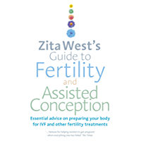 Zita West's Guide to Fertility and Assisted Conception: Essential Advice on Preparing Your Body for IVF and Other Fertility Treatments