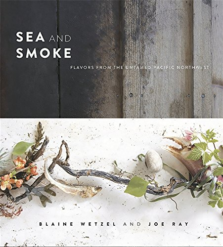 Sea and Smoke: Flavors from the Untamed Pacific Northwest by Blaine Wetzel, Joe Ray