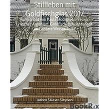 Stillleben mit Goldfischglas 2017: Auf ein Bild von Paula Modersohn-Becker  Lyrisches Aquarium  Goldfisch-Betrachtungen  und andere Wasser-Texte (German Edition)