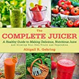 img - for The Complete Juicer: A Healthy Guide to Making Delicious, Nutritious Juice and Growing Your Own Fruits and Vegetables book / textbook / text book