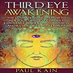 Third Eye Awakening: The Ultimate Guide on How to Open Your Third Eye Chakra to Experience Higher Consciousness and a State of Enlightenment | Paul Kain