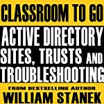 Active Directory Sites, Trusts, and Troubleshooting Classroom-to-Go: Windows Server 2003 Edition | William Stanek