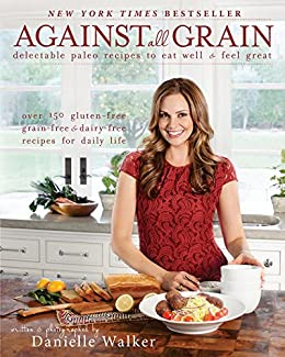 Against All Grain: Delectable Paleo Recipes to Eat Well & Feel Great by [Walker, Danielle]
