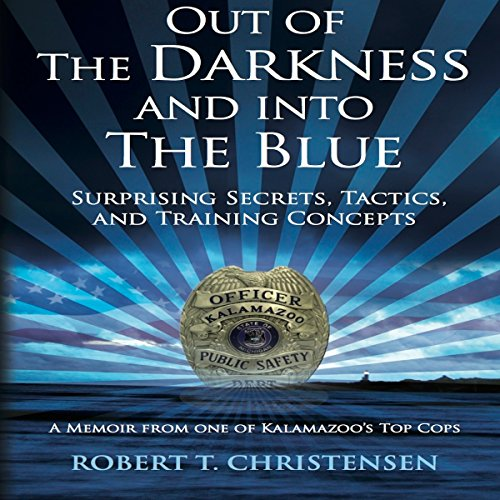 Out of the Darkness and into the Blue: Surprising Secrets, Tactics, and Training Concepts, A Memoir from One of Kalamazoo's Top Cops