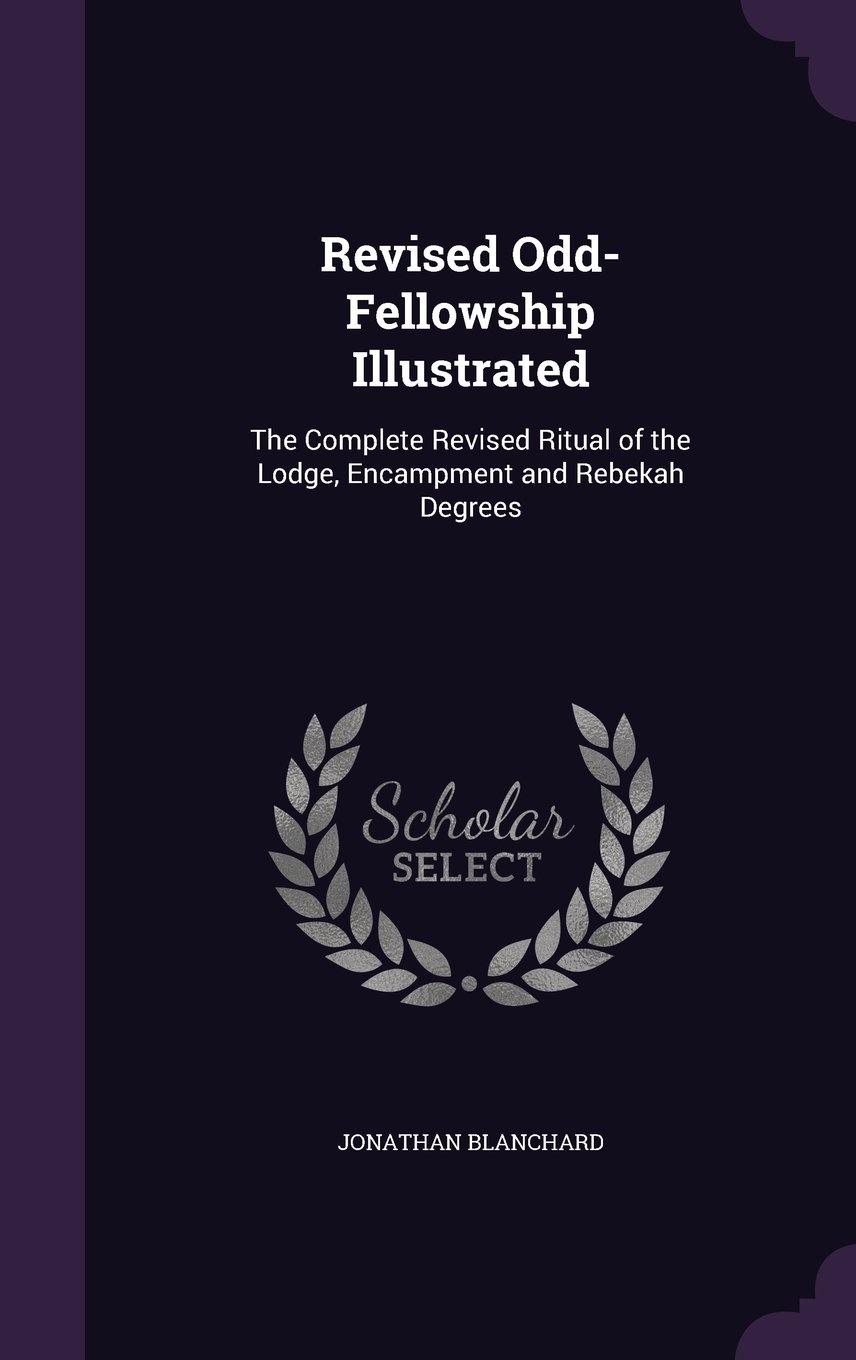 Read Online Revised Odd-Fellowship Illustrated: The Complete Revised Ritual of the Lodge, Encampment and Rebekah Degrees PDF