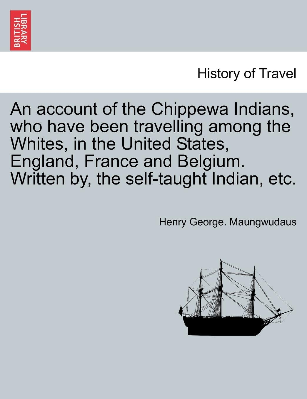 An account of the Chippewa Indians, who have been travelling among the Whites, in the United States, England, France and Belgium. Written by, the self-taught Indian, etc.