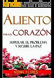 ALIENTO PARA EL CORAZON: SUPERAR EL PROBLEMA Y SEGUIR LA PAZ (Spanish Edition)