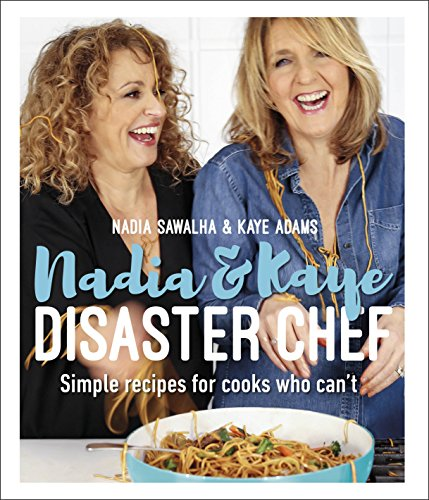 Nadia and Kaye Disaster Chef: Simple Recipes for Cooks Who Can't by Nadia Sawalha, Kaye Adams