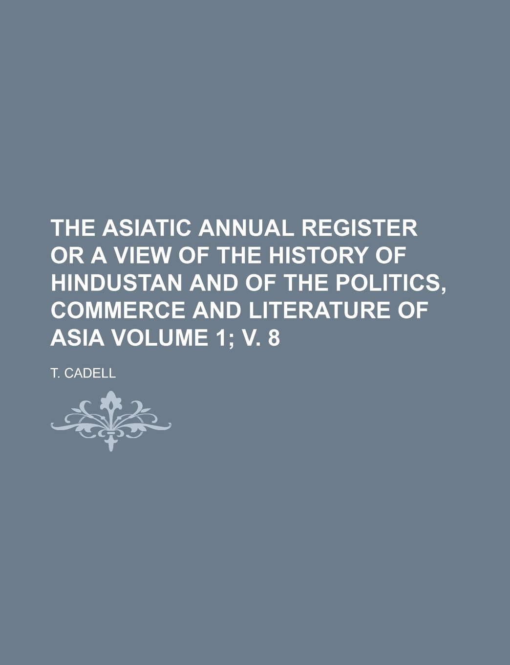 Read Online The Asiatic annual register or a view of the history of Hindustan and of the politics, commerce and literature of Asia Volume 1; v. 8 ebook