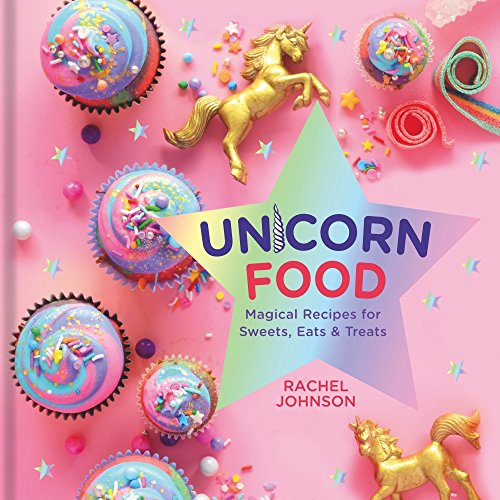Unicorn Food: Magical Recipes for Sweets, Eats, and Treats by Rachel Johnson