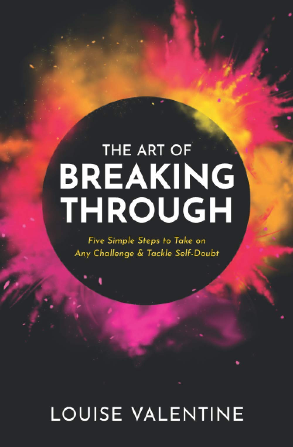 The Art of Breaking Through: Five Simple Steps to Take on Any Challenge & Tackle Self-Doubt