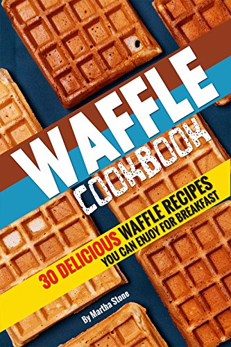 Waffle Cookbook: 30 Delicious Waffle Recipes you can enjoy for Breakfast by Martha Stone