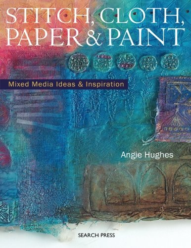 Stitch, Cloth, Paper & Paint: Mixed Media Ideas & Inspiration pdf