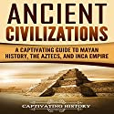 Ancient Civilizations: A Captivating Guide to Mayan History, the Aztecs, and Inca Empire Audiobook by Captivating History Narrated by Duke Holm