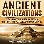 Ancient Civilizations: A Captivating Guide to Mayan History, the Aztecs, and Inca Empire | Captivating History