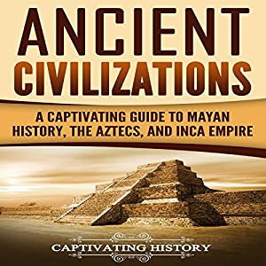 Ancient Civilizations: A Captivating Guide to Mayan History, the Aztecs, and Inca Empire Audiobook